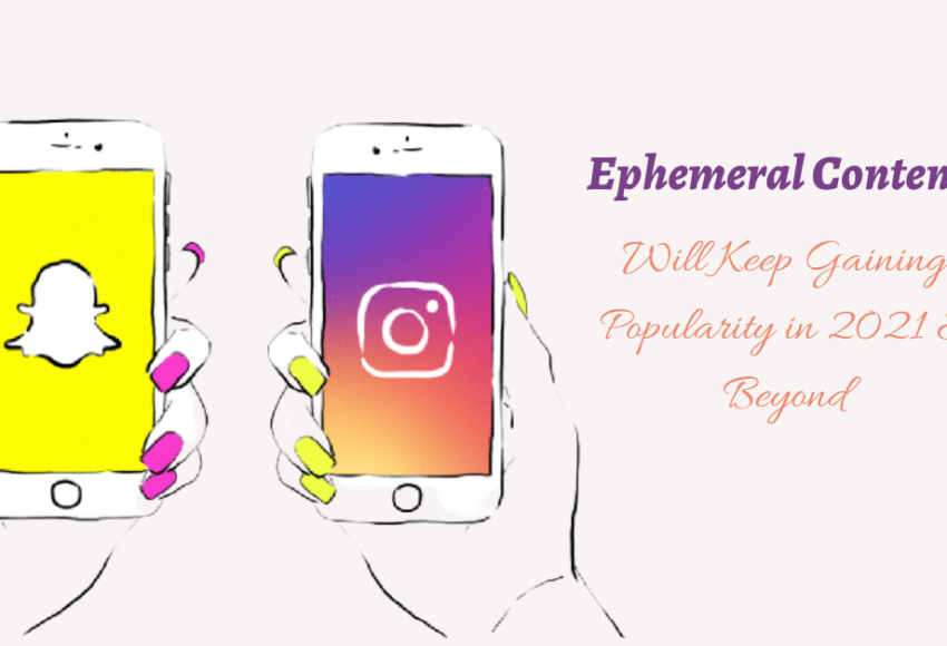 Reasons Why Ephemeral Content Will Keep Gaining Popularity in 2021 & Beyond
